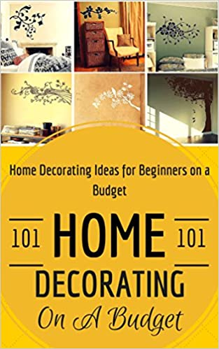 Home Decorating: Home Decoration on a Budget - House Decorating ideas for Beginners (Home Decor for Dummies - House decorating 101)