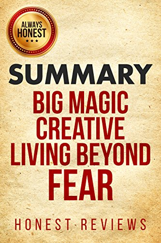 Summary: Big Magic Creative Living Beyond Fear by Elizabeth Gilbert: Honest Review and Summary (Big Magic Creative Living Beyond Fear Honest Review and Summary)