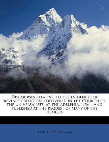 Download Discourses relating to the evidences of revealed religion,: delivered in the Church of the Universalists, at Philadelphia, 1796. : And published at the request of many of the hearers PDF