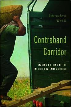 Contraband Corridor: Making a Living at the Mexico--Guatemala Border