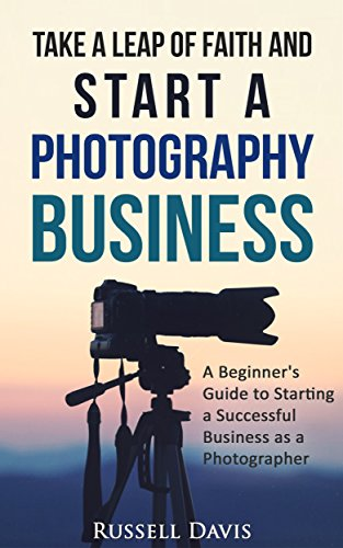 Photography Business: Take a Leap of Faith and Start a Photography Business: A Beginner's Guide to Starting a Successful Business as a Photographer