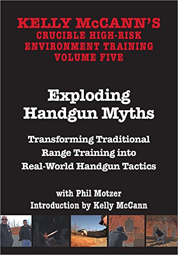 KELLY MCCANN`S CRUCIBLE HIGH-RISK ENVIROMENT TRAINING VOL 5 Exploding Handgun Myths Transforming Traditional Range Training into Real-World Handgun Tactics