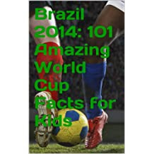 Brazil 2014: 101 Amazing World Cup Facts for Kids