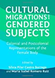 Cultural Migrations and Gendered Subjects: Colonial and Postcolonial Representations of the Female Body, Silvia Pilar Castro Borrego and Maria Isabel Romero Ruiz, 1443826464