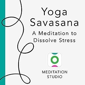 Yoga Savasana: A Meditation to Dissolve Stress