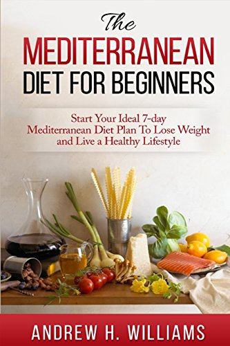 Mediterranean Diet For Beginners:: Start Your Ideal 7-Day Mediterranean Diet Plan To Lose Weight and Live A Healthy Life