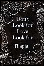 Don't Look For Love Look For Tilapia , Funny Tilapia Blank recipes book Gift: Lined blank Journal Gift, 110 pages, 6x9: Funny Tilapia Blank recipes book Gift: Lined blank Journal Gift, 110 pages, 6x9
