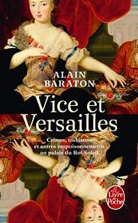Vice et Versailles : crimes, trahisons et autres empoisonnements au palais du Roi-Soleil, Baraton, Alain
