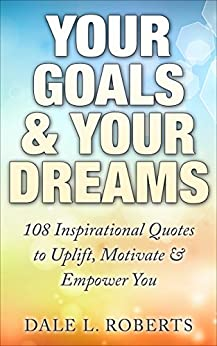 Your Goals & Your Dreams: 108 Inspirational Quotes to Uplift, Motivate & Empower You (Motivational Quotations) by [Roberts, Dale L.]