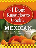 The I Don't Know How to Cook Book Mexican: 300 Everyday Easy Mexican Recipes--That Anyone Can Make at Home!