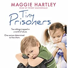 Tiny Prisoners: Two siblings trapped in a world of abuse. One woman determined to free them. Audiobook by Maggie Hartley Narrated by Penny MacDonald