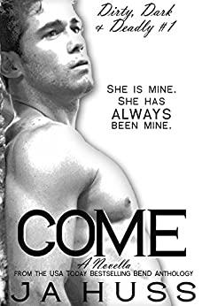 Come: Dirty, Dark, and Deadly Book One (Dirty, Dark and Deadly 1) by [Huss, JA]