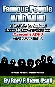 Famous People With ADHD: 12 Real Life, Inspirational Stories Of How Your Child Can Overcome ADHD And Succeed In Life by [Stern, Rory F.]