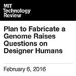 Plan to Fabricate a Genome Raises Questions on Designer Humans | Antonio Regalado