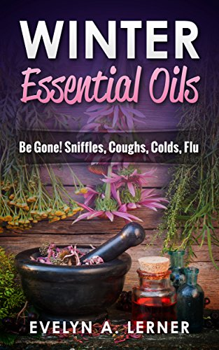 Winter Essential Oils  Be Gone! Sniffles, Coughs, Colds, Flu by [Lerner, Evelyn A.]