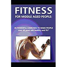 """""""Fitness for Middle Aged People: 40 Powerful Exercises to Make People over 40 Years Old Healthy and Fit!"""""""