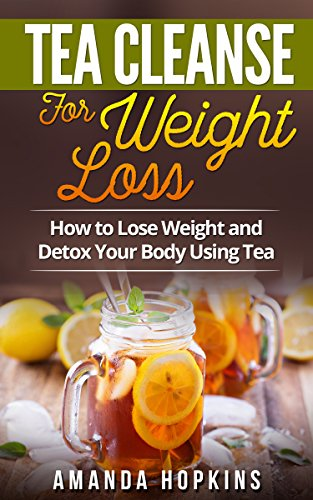 Tea Cleanse for Weight Loss: How to Lose Weight and Detox Your Body Using Tea by Amanda Hopkins