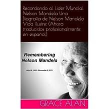 Recordando al Líder Mundial Nelson Mandela Una Biografía de Nelson Mandela Vida Ilustre (Ahora traducidos profesionalmente en español) (Series de los líderes mundiales nº 1) (Spanish Edition)