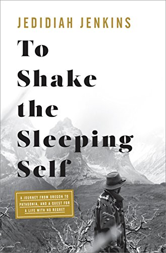 To Shake the Sleeping Self: A Journey from Oregon to Patagonia, and a Quest for a Life with No Regret by [Jenkins, Jedidiah]
