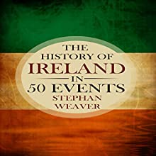 The History of Ireland in 50 Events: Timeline History in 50 Events, Book 2 Audiobook by Stephan Weaver Narrated by Randall R. Berner