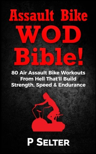 Air Bike WOD Bible!: 100 Air Assault Bike Workouts From Hell That'll Build Strength, Speed & Endurance