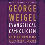 Evangelical Catholicism: Deep Reform in the 21st-Century Church | George Weigel