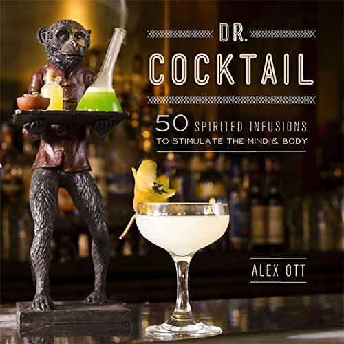Dr. Cocktail: 50 Spirited Infusions to Stimulate the Mind and Body
