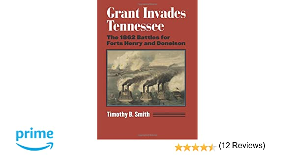 Grant Invades Tennessee The 1862 Battles For Forts Henry And Donelson Modern War Studies Hardcover Timothy B Smith 9780700623136 Amazon Com Books