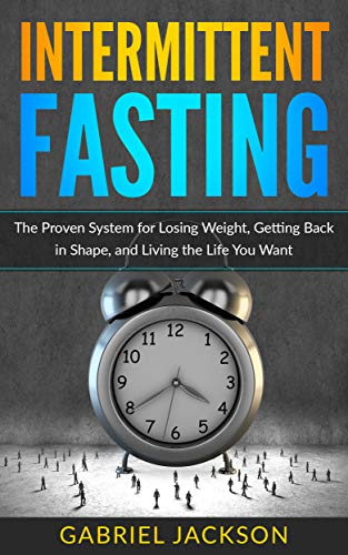 Intermittent Fasting: The Proven System for Losing Weight, Getting Back in Shape, and Living the Life You Want (Quick Exercises To Get Rid Of Belly Fat)