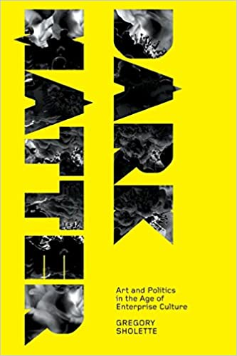 Dark Matter  Art and Politics in the Age of Enterprise Culture (Marxism and  Culture)  Gregory Sholette  9780745327525  Amazon.com  Books 763232e5f48cc