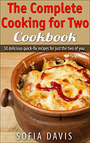 The Complete Cooking For Two Cookbook: 50 Delicious Quick-Fix Recipes For Just The Two Of You by Sofia Davis