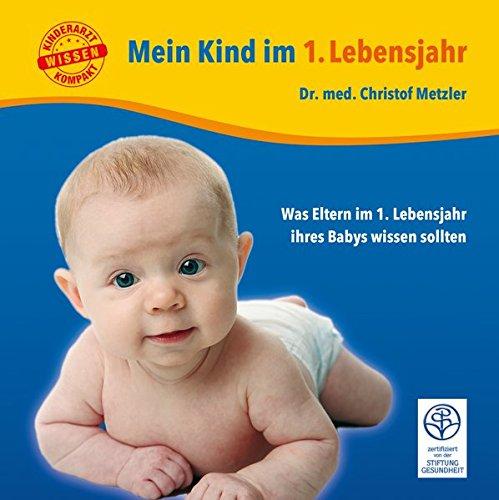Mein Kind im 1. Lebensjahr: Was Eltern im 1. Lebensjahr ihres Babys wissen sollten (Kinderarzt-Wissen kompakt)