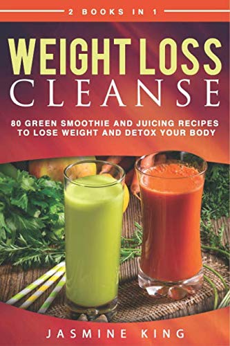 Weight Loss Cleanse: 2 Books in 1: 80 Green Smoothie and Juicing Recipes to Lose Weight and Detox Your Body by Jasmine King