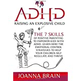ADHD Raising an Explosive Child: The 7 Skills Of Positive Parenting To Empower Kids With ADHD. Learn Here The Emotional Contr