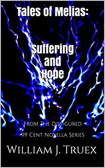 Tales of Melias: Suffering and Hope: From The Disfigured 99 Cent Novella Series by [Truex, William J.]