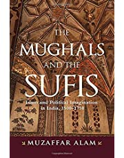 The Mughals and the Sufis: Islam and Political Imagination in India, 1500-1750