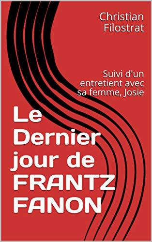 Le Dernier jour de FRANTZ FANON: Suivi d'un entretient avec sa femme, Josie (French Edition)