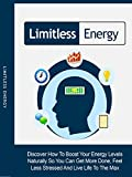 Limitless Energy: Discover How To Boost Your Energy Levels Naturally So You Can Get More Done, Feel Less Stressed And Live Life To The Max