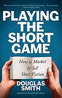 Playing the Short Game: How to Market and Sell Short Fiction by [Smith, Douglas]