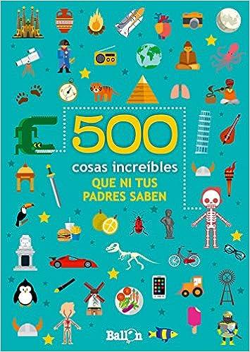 500 COSAS INCREIBLES QUE NI TUS PADRES SABEN 500 cosas que ni tus padres saben: Amazon.es: Ballon, Teresa Codina Stein: Libros