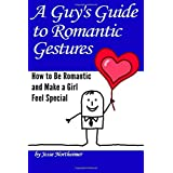 A Guy's Guide to Romantic Gestures: How to Be Romantic and Make a Girl Feel Special (Romantic Ideas for Her)