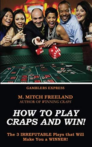 How To Play Craps and Win!: The 3 IRREFUTABLE Plays that Will Make You a WINNER!  (CRAPS STRATEGY) (Gamblers Express Series) (Best Table Game To Win At Casino)