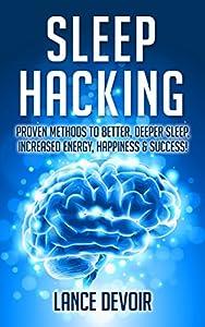 Sleep Hacking: Proven Methods to Better, Deeper Sleep, Increased Energy, Happiness & Success (Sleep, Habit, Buddhism, Zen, Meditation, Sleep Apnea, Sleep Tips, Sleep Tricks, Improve Sleep)