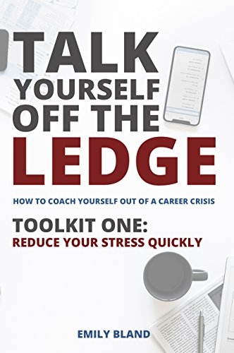 Emilys Coach - Talk Yourself Off the Ledge: How To Coach Yourself Out of a Career Crisis, Toolkit One - Reduce Your Stress Quickly