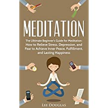 Meditation: The Ultimate Beginner's Guide for Meditation: How to Relieve Stress, Depression, and Fear to Achieve Inner Peace, Fulfillment, and Lasting ... beginners, anxiety, meditation techniques)