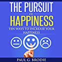 The Pursuit of Happiness: Ten Ways to Increase Your Happiness: Paul G. Brodie Seminar Series, Book 3 Audiobook by Paul Brodie Narrated by Paul G. Brodie