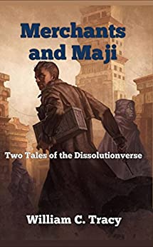 Merchants and Maji: Two Tales of the Dissolutionverse (Dissolution Cycle) by [Tracy, William C.]