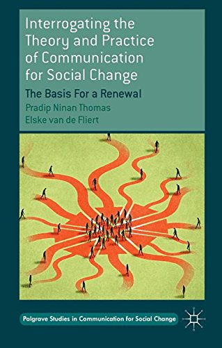 Interrogating the Theory and Practice of Communication for Social Change: The Basis For a Renewal (Palgrave Studies in Communication for Social Change)