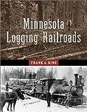 Minnesota Logging Railroads, Frank A. King, 081664084X