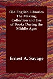 Old English Libraries the Making Collect, Ernest A. Savage, 1406804444